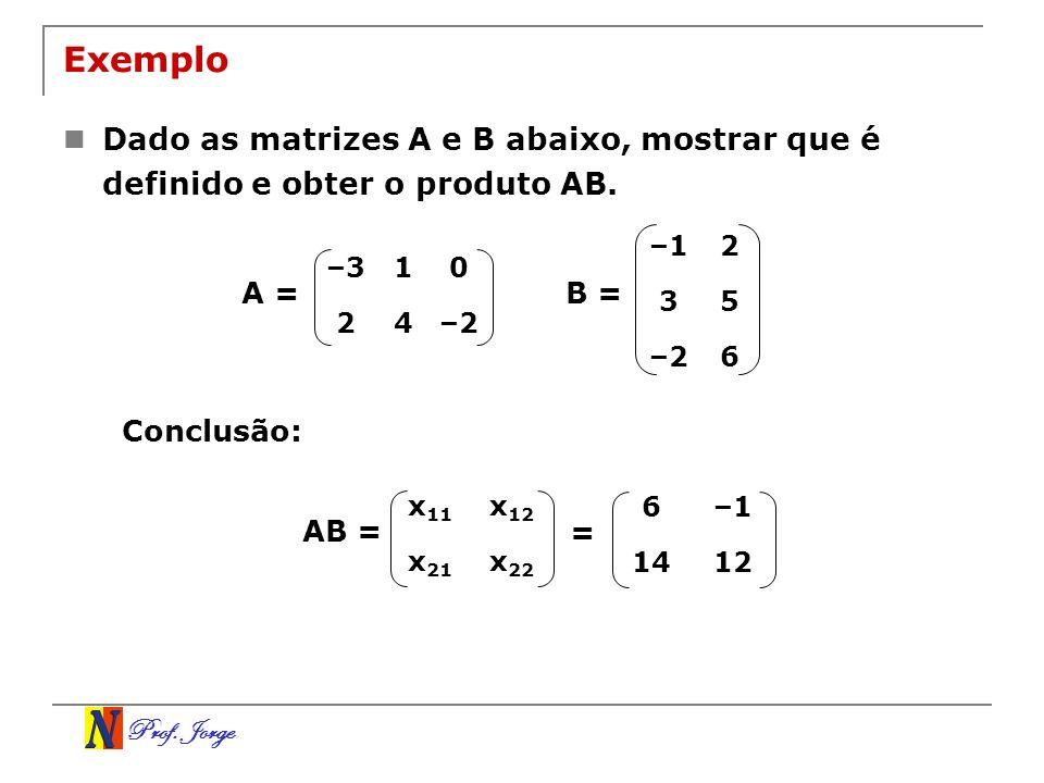 Prof. Jorge Exemplo Dado as matrizes A e B abaixo, mostrar que é definido e obter o produto AB. –310 24–2 –12 35 –26 B =A = Conclusão: x 11 x 12 x 21