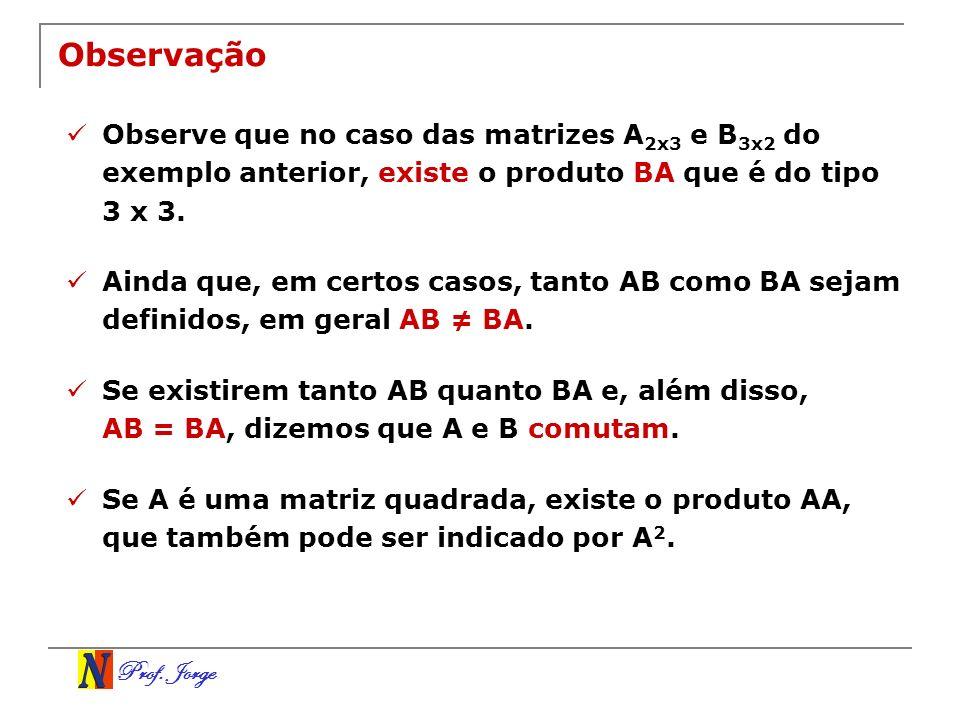 Prof. Jorge Observação Observe que no caso das matrizes A 2x3 e B 3x2 do exemplo anterior, existe o produto BA que é do tipo 3 x 3. Ainda que, em cert