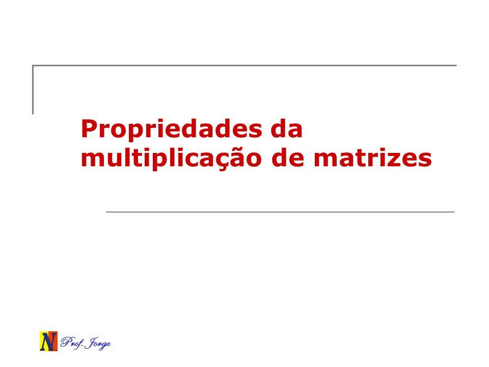 Prof. Jorge Propriedades da multiplicação de matrizes