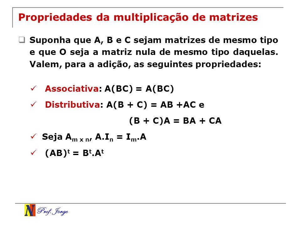 Prof. Jorge Propriedades da multiplicação de matrizes Suponha que A, B e C sejam matrizes de mesmo tipo e que O seja a matriz nula de mesmo tipo daque