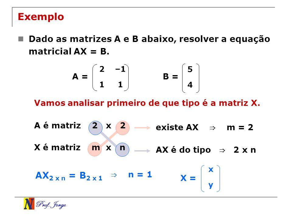 Prof. Jorge Exemplo Dado as matrizes A e B abaixo, resolver a equação matricial AX = B. 2–1 11 5 4 B =A = Vamos analisar primeiro de que tipo é a matr