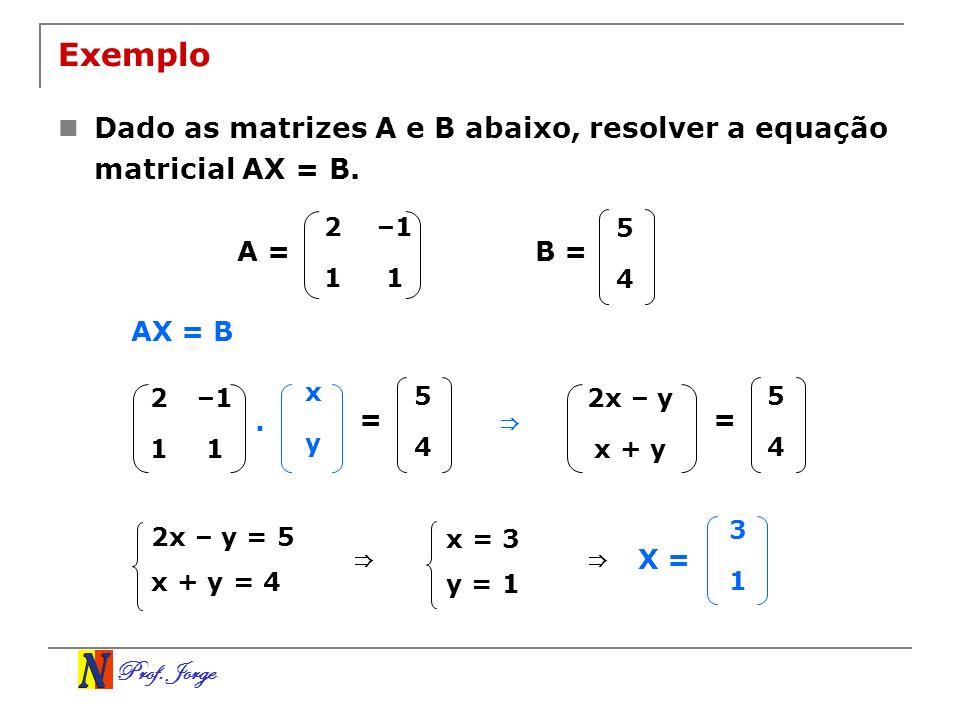 Prof. Jorge 2x – y = 5 x + y = 4 Exemplo Dado as matrizes A e B abaixo, resolver a equação matricial AX = B. 2–1 11 5 4 B =A = x y AX = B. 2–1 11 5 4