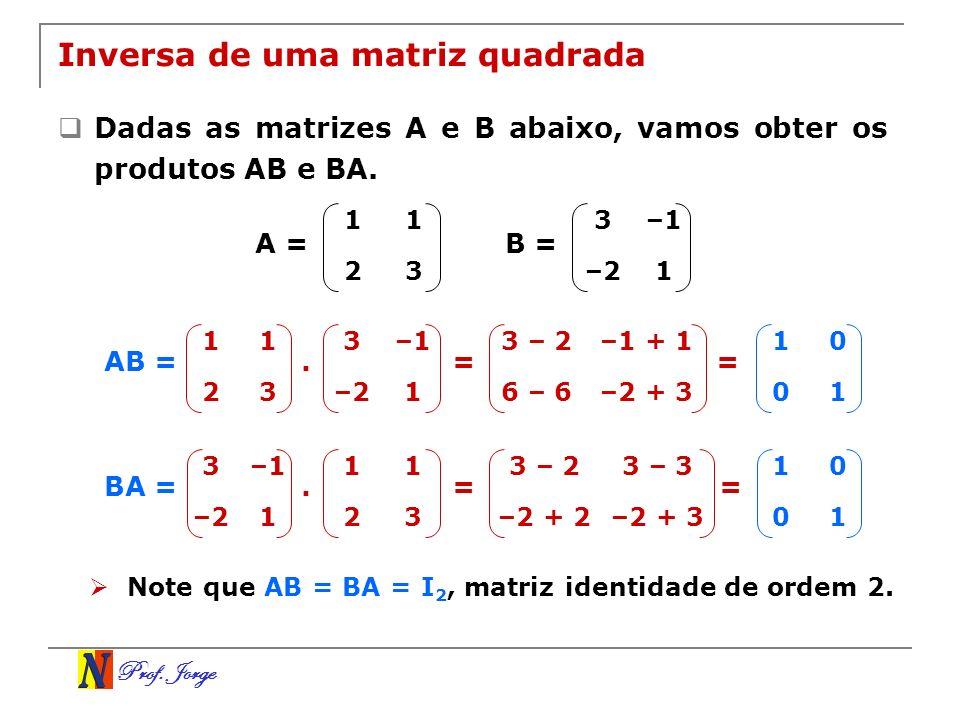 Prof. Jorge Inversa de uma matriz quadrada Dadas as matrizes A e B abaixo, vamos obter os produtos AB e BA. AB = 11 23 A = 3–1 –21 B = 11 23 3–1 –21.