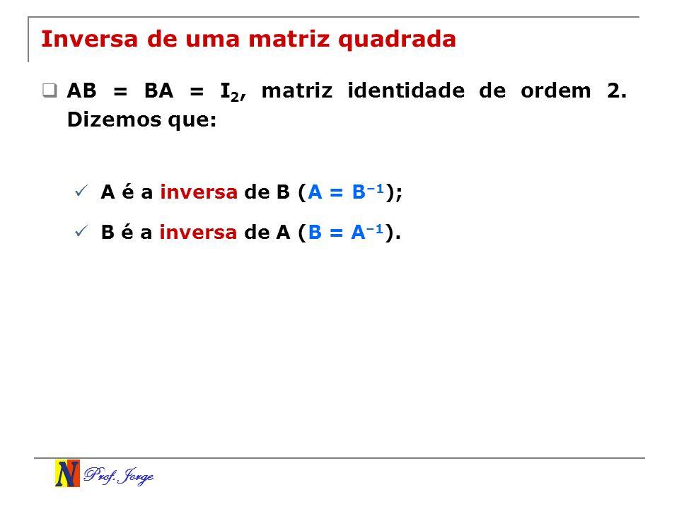 Prof. Jorge Inversa de uma matriz quadrada AB = BA = I 2, matriz identidade de ordem 2. Dizemos que: A é a inversa de B (A = B –1 ); B é a inversa de