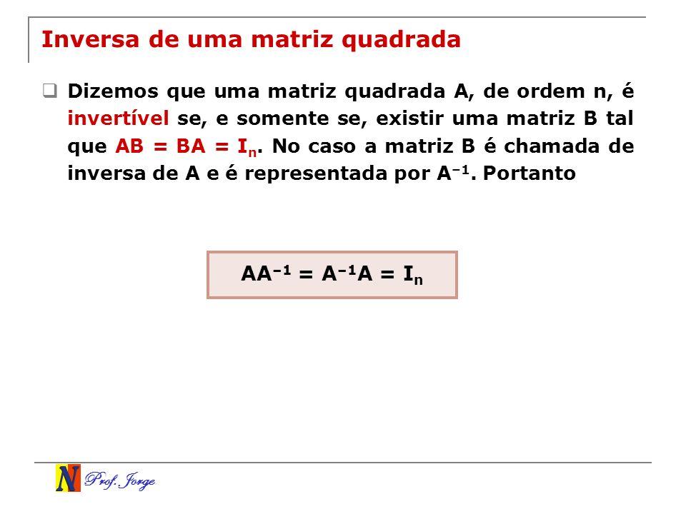 Prof. Jorge Inversa de uma matriz quadrada Dizemos que uma matriz quadrada A, de ordem n, é invertível se, e somente se, existir uma matriz B tal que