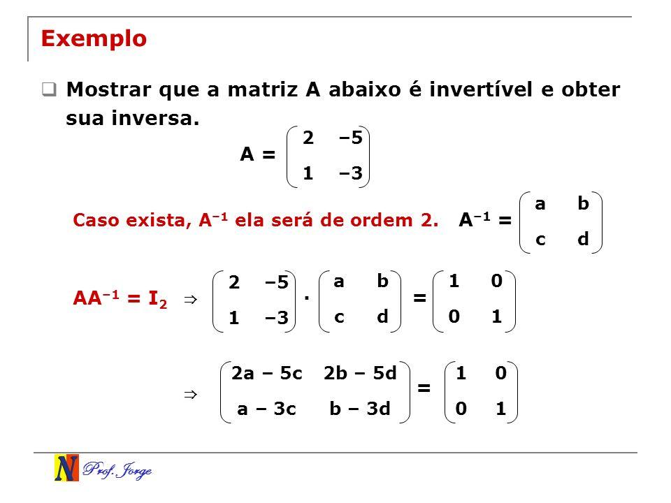 Prof. Jorge Exemplo Mostrar que a matriz A abaixo é invertível e obter sua inversa. 2–5 1–3 A = Caso exista, A –1 ela será de ordem 2. ab cd A –1 = AA