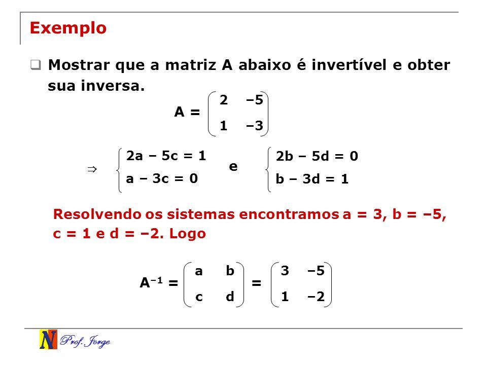 Prof. Jorge Exemplo Mostrar que a matriz A abaixo é invertível e obter sua inversa. 2–5 1–3 A = Resolvendo os sistemas encontramos a = 3, b = –5, c =