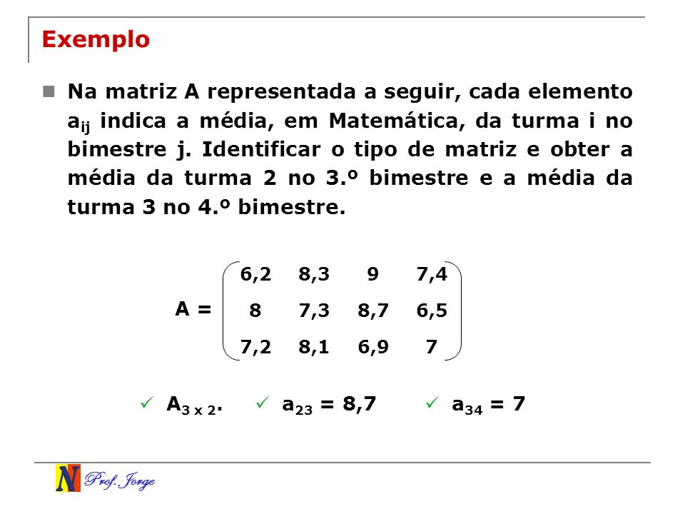 Prof. Jorge Exemplo Na matriz A representada a seguir, cada elemento a ij indica a média, em Matemática, da turma i no bimestre j. Identificar o tipo