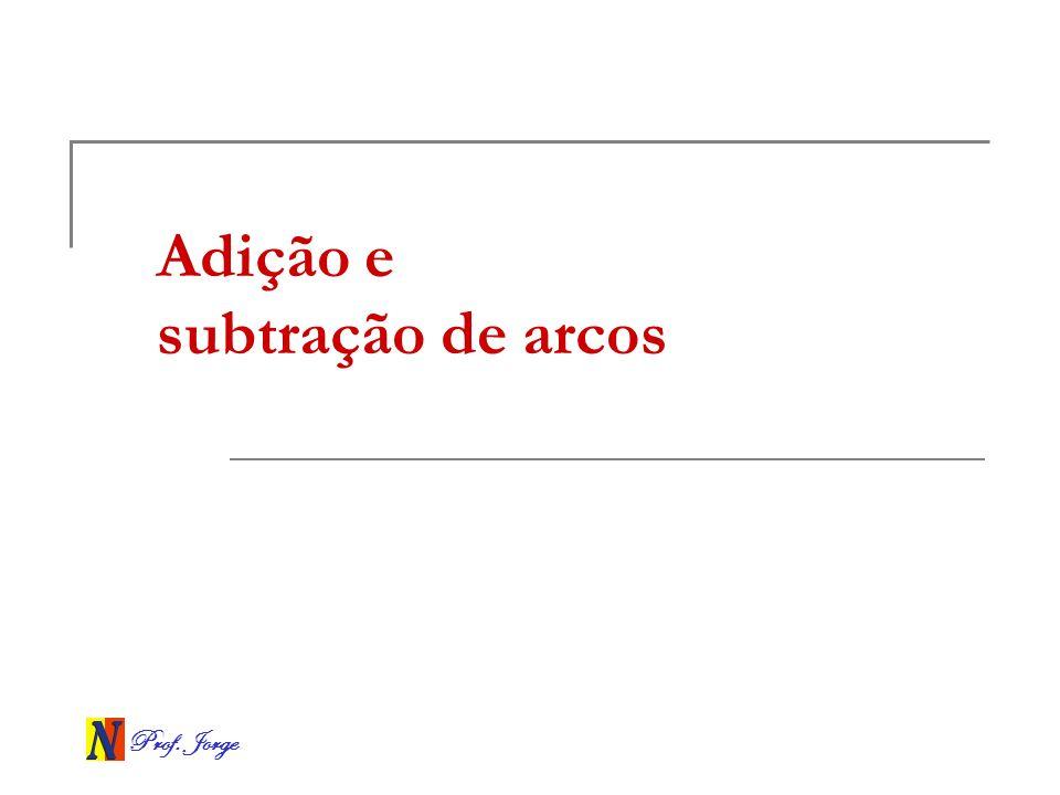 Prof. Jorge Adição e subtração de arcos