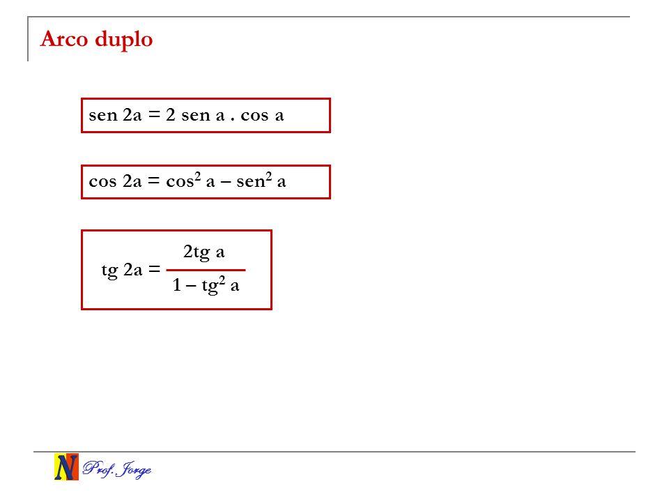 Prof. Jorge Arco duplo sen 2a = 2 sen a. cos a cos 2a = cos 2 a – sen 2 a 2tg a 1 – tg 2 a tg 2a =