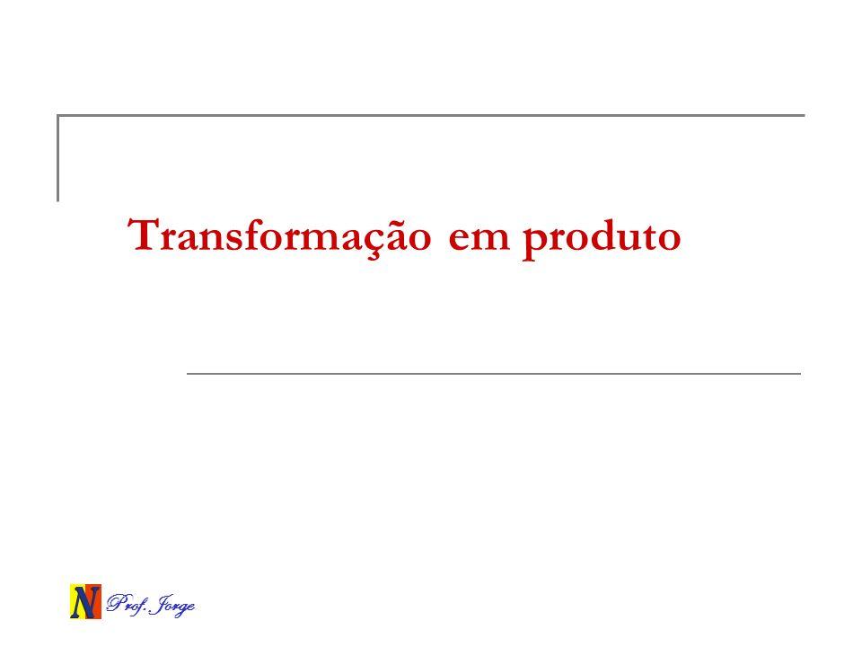 Prof. Jorge Transformação em produto