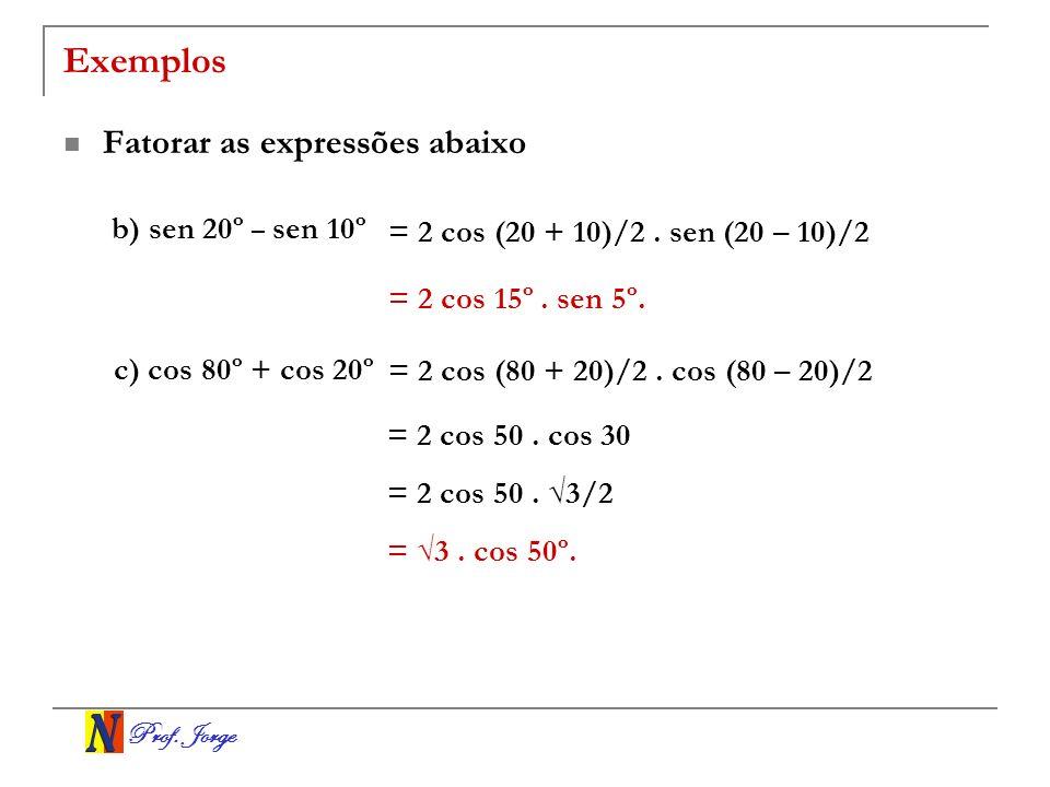 Prof.Jorge Exemplos Fatorar as expressões abaixo b) sen 20º – sen 10º = 2 cos (20 + 10)/2.