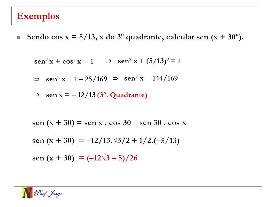 Prof.Jorge Exemplos Sendo cos x = 5/13, x do 3º quadrante, calcular sen (x + 30º).