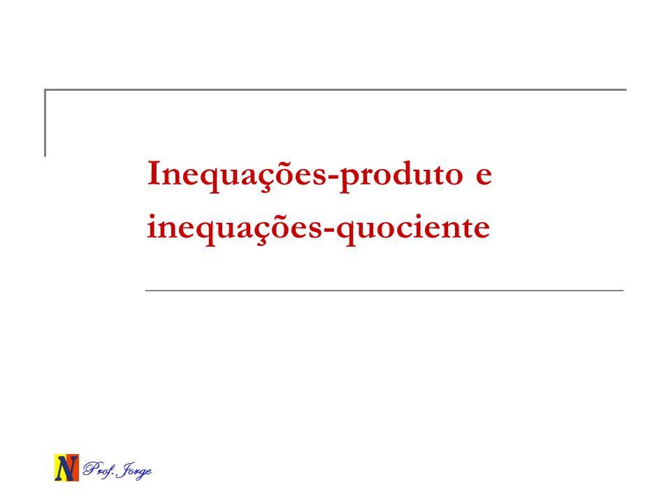 Prof. Jorge Inequações-produto e inequações-quociente