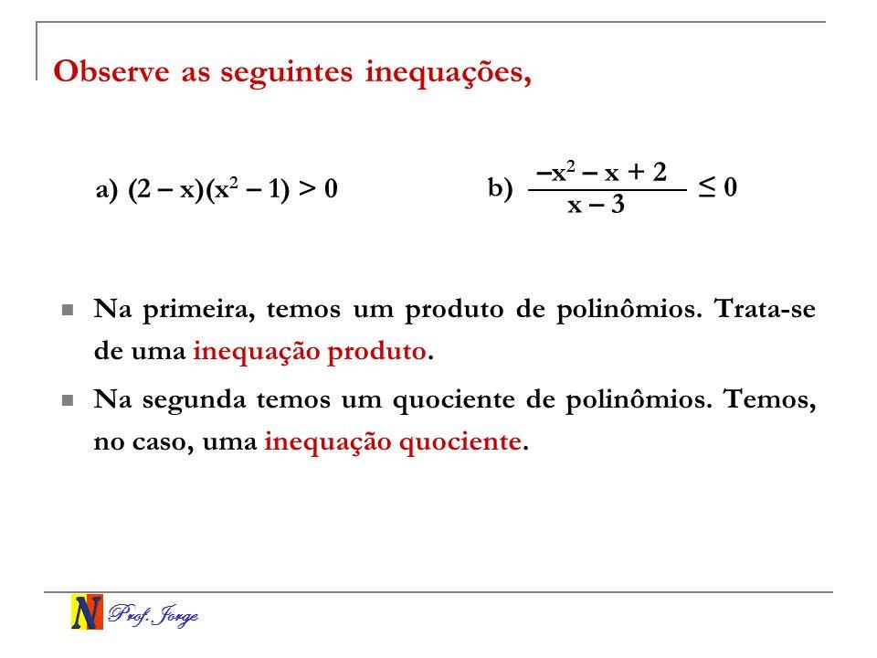 Prof. Jorge Observe as seguintes inequações, Na primeira, temos um produto de polinômios. Trata-se de uma inequação produto. Na segunda temos um quoci