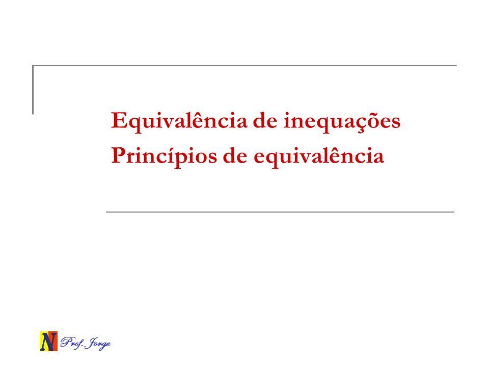 Prof. Jorge Equivalência de inequações Princípios de equivalência