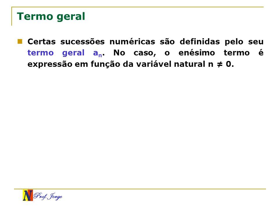 Prof. Jorge Termo geral Certas sucessões numéricas são definidas pelo seu termo geral a n. No caso, o enésimo termo é expressão em função da variável
