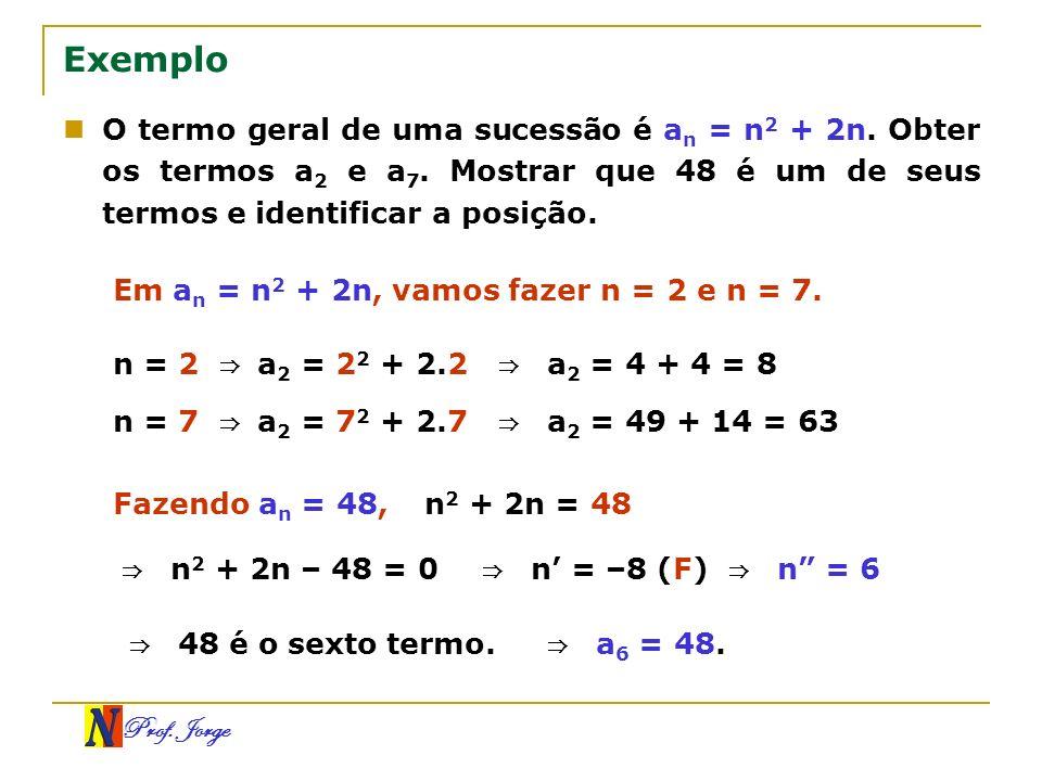Prof. Jorge Exemplo O termo geral de uma sucessão é a n = n 2 + 2n. Obter os termos a 2 e a 7. Mostrar que 48 é um de seus termos e identificar a posi