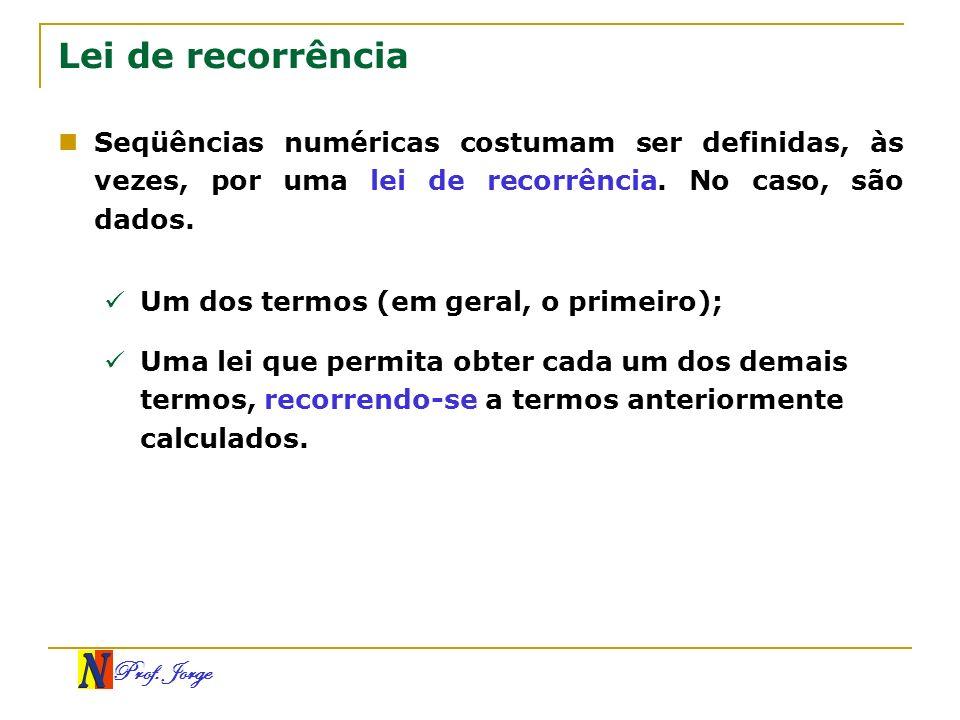 Prof. Jorge Lei de recorrência Seqüências numéricas costumam ser definidas, às vezes, por uma lei de recorrência. No caso, são dados. Um dos termos (e