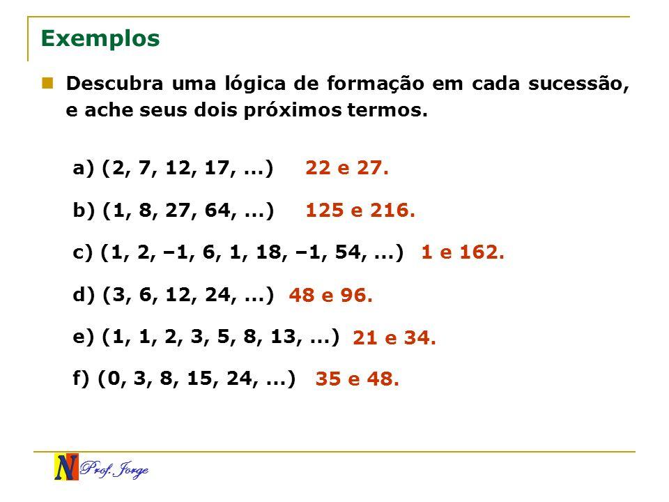Prof. Jorge Exemplos Descubra uma lógica de formação em cada sucessão, e ache seus dois próximos termos. a) (2, 7, 12, 17,...) b) (1, 8, 27, 64,...) c
