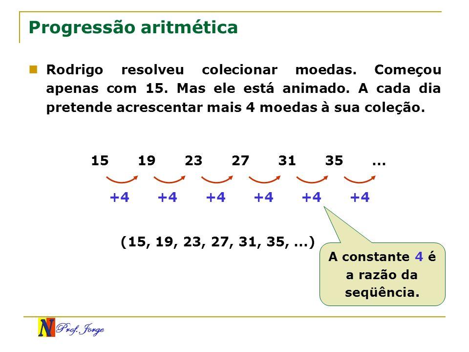 Prof. Jorge Progressão aritmética Rodrigo resolveu colecionar moedas. Começou apenas com 15. Mas ele está animado. A cada dia pretende acrescentar mai
