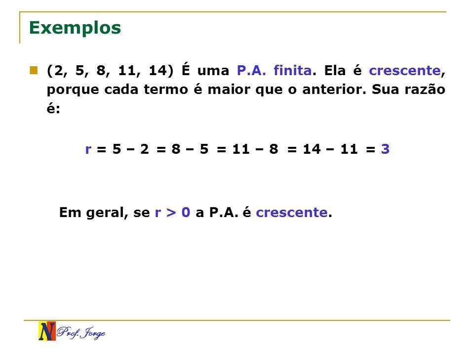 Prof. Jorge Exemplos (2, 5, 8, 11, 14) É uma P.A. finita. Ela é crescente, porque cada termo é maior que o anterior. Sua razão é: r = 5 – 2= 8 – 5= 11