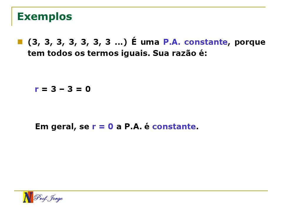 Prof. Jorge Exemplos (3, 3, 3, 3, 3, 3, 3...) É uma P.A. constante, porque tem todos os termos iguais. Sua razão é: r = 3 – 3 = 0 Em geral, se r = 0 a
