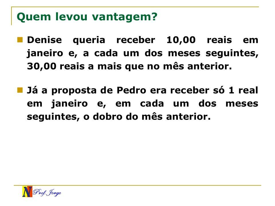 Prof. Jorge Quem levou vantagem? Denise queria receber 10,00 reais em janeiro e, a cada um dos meses seguintes, 30,00 reais a mais que no mês anterior