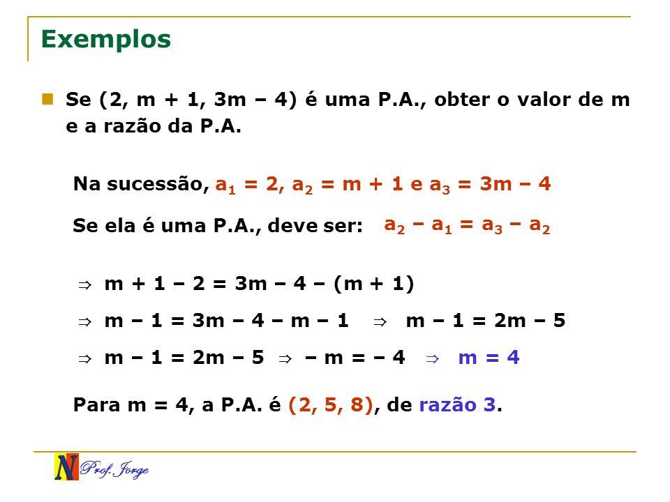 Prof. Jorge Exemplos Se (2, m + 1, 3m – 4) é uma P.A., obter o valor de m e a razão da P.A. Na sucessão, a 1 = 2, a 2 = m + 1 e a 3 = 3m – 4 Se ela é
