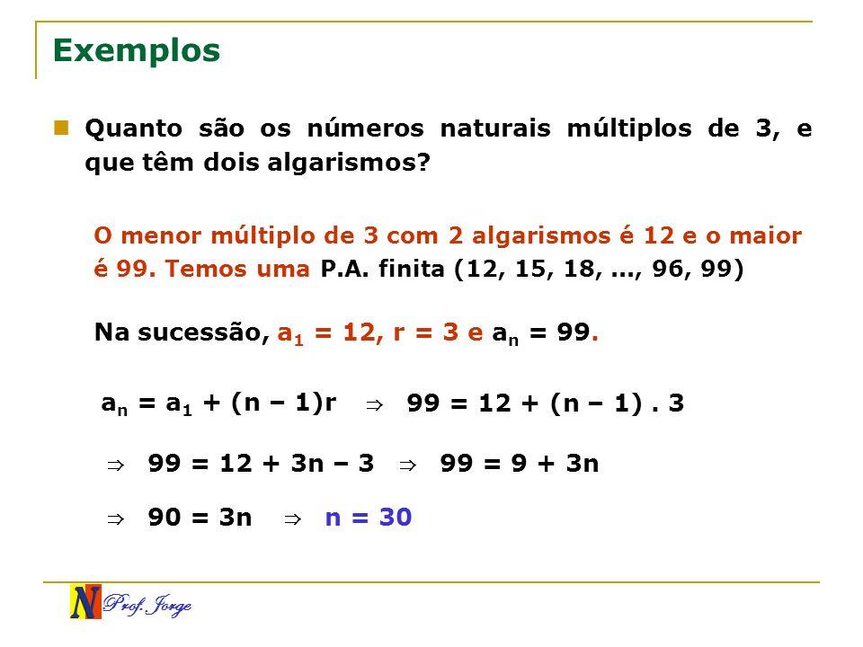 Prof. Jorge Exemplos Quanto são os números naturais múltiplos de 3, e que têm dois algarismos? O menor múltiplo de 3 com 2 algarismos é 12 e o maior é