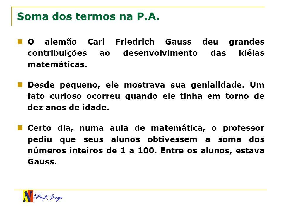 Prof. Jorge Soma dos termos na P.A. O alemão Carl Friedrich Gauss deu grandes contribuições ao desenvolvimento das idéias matemáticas. Desde pequeno,