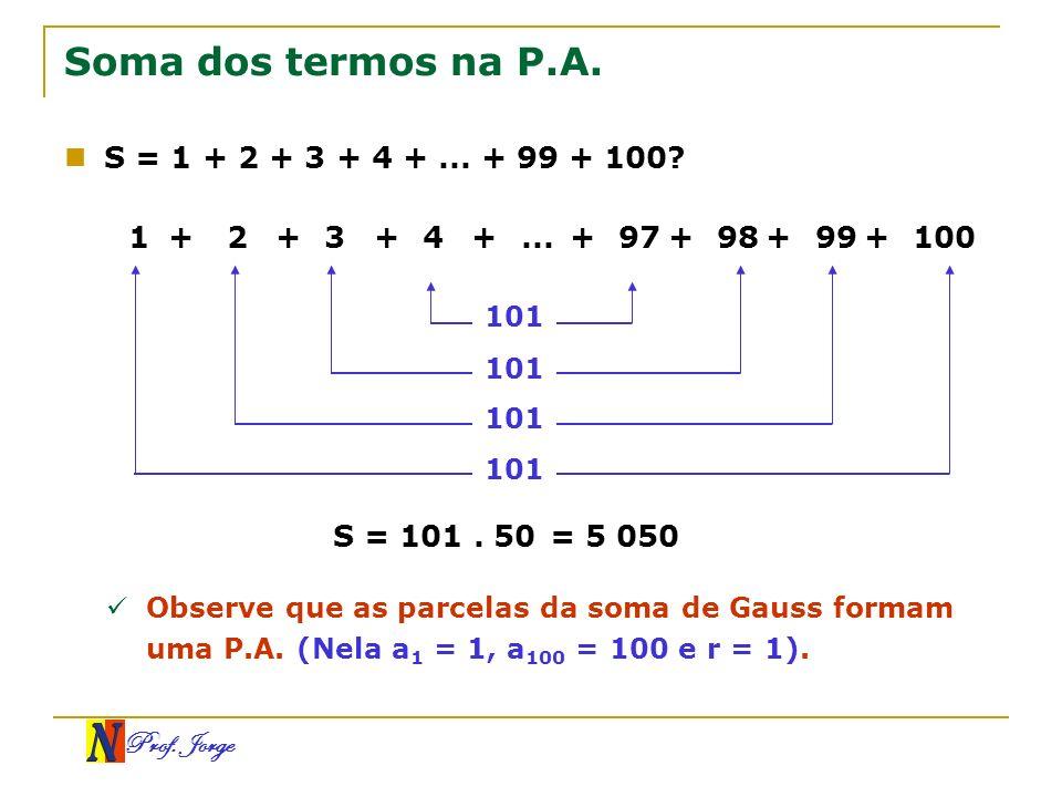 Prof. Jorge Soma dos termos na P.A. S = 1 + 2 + 3 + 4 +... + 99 + 100? 1+2+3+4+...+97+98+99+100 101 S = 101. 50= 5 050 Observe que as parcelas da soma