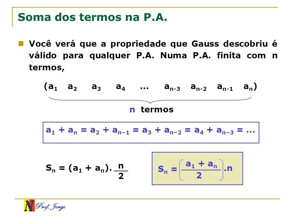Prof. Jorge Soma dos termos na P.A. Você verá que a propriedade que Gauss descobriu é válido para qualquer P.A. Numa P.A. finita com n termos, a 1 + a