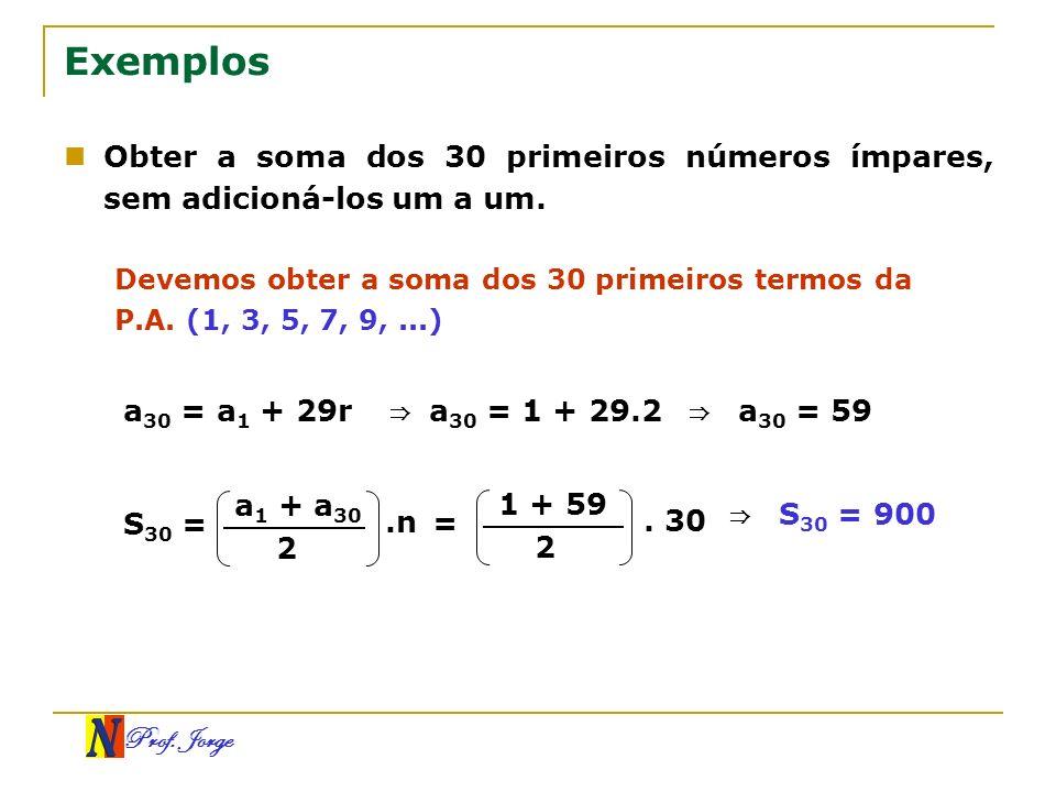 Prof. Jorge Exemplos Obter a soma dos 30 primeiros números ímpares, sem adicioná-los um a um. Devemos obter a soma dos 30 primeiros termos da P.A. (1,