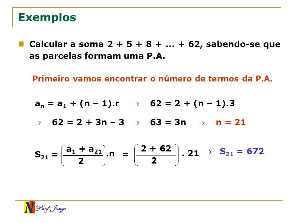 Prof. Jorge Exemplos Calcular a soma 2 + 5 + 8 +... + 62, sabendo-se que as parcelas formam uma P.A. Primeiro vamos encontrar o número de termos da P.