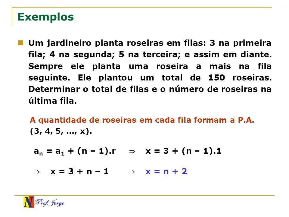 Prof. Jorge Exemplos Um jardineiro planta roseiras em filas: 3 na primeira fila; 4 na segunda; 5 na terceira; e assim em diante. Sempre ele planta uma
