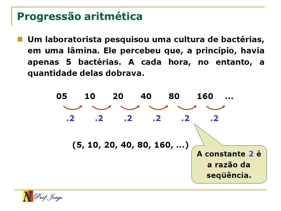 Prof. Jorge Progressão aritmética Um laboratorista pesquisou uma cultura de bactérias, em uma lâmina. Ele percebeu que, a princípio, havia apenas 5 ba