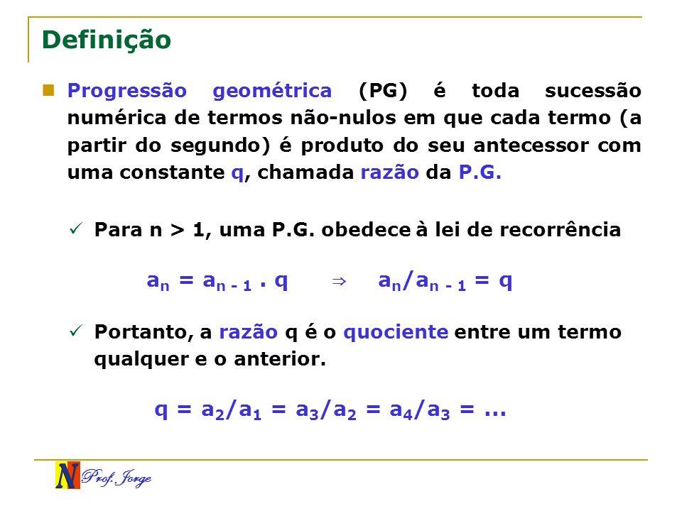 Prof. Jorge Definição Progressão geométrica (PG) é toda sucessão numérica de termos não-nulos em que cada termo (a partir do segundo) é produto do seu