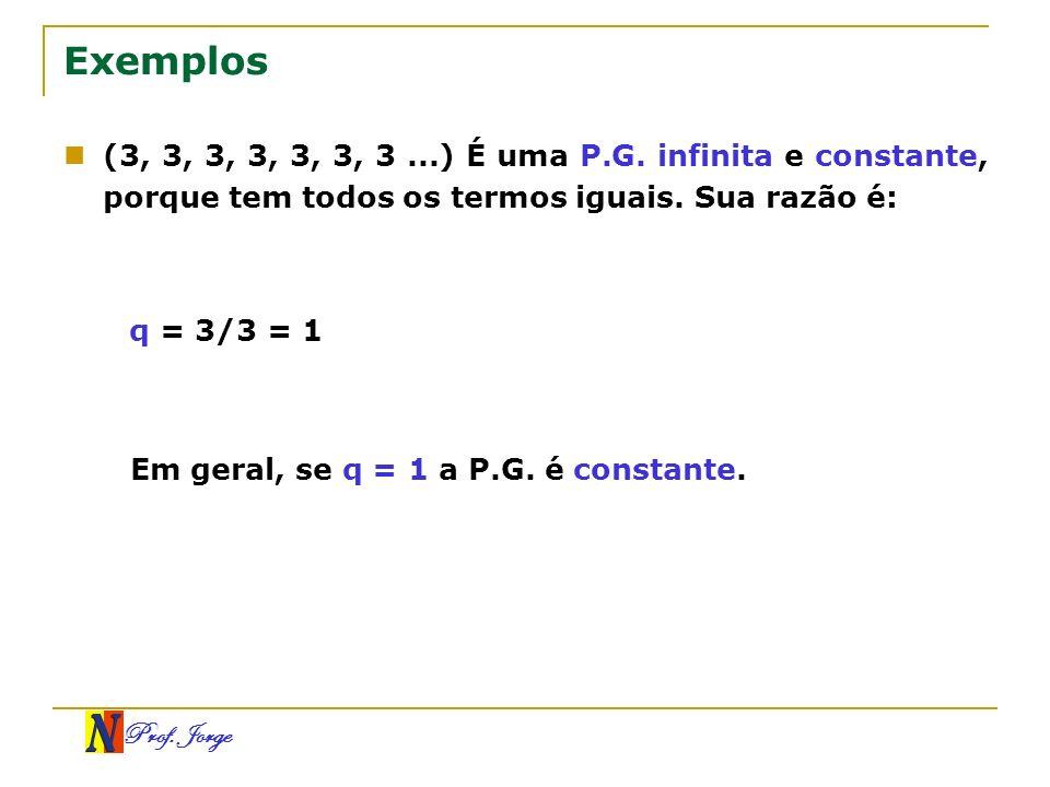 Prof. Jorge Exemplos (3, 3, 3, 3, 3, 3, 3...) É uma P.G. infinita e constante, porque tem todos os termos iguais. Sua razão é: q = 3/3 = 1 Em geral, s