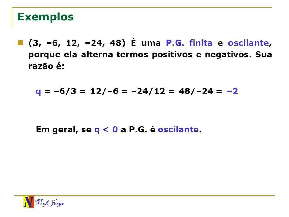 Prof. Jorge Exemplos (3, –6, 12, –24, 48) É uma P.G. finita e oscilante, porque ela alterna termos positivos e negativos. Sua razão é: q = –6/3 = Em g
