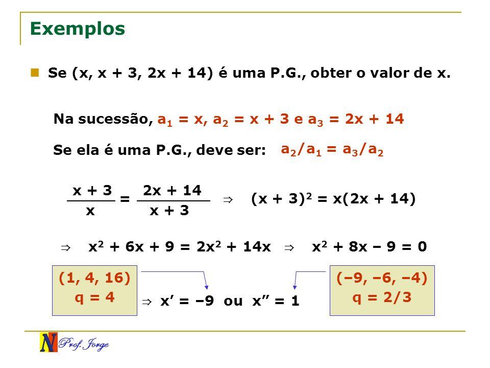 Prof. Jorge Exemplos Se (x, x + 3, 2x + 14) é uma P.G., obter o valor de x. Na sucessão, a 1 = x, a 2 = x + 3 e a 3 = 2x + 14 Se ela é uma P.G., deve