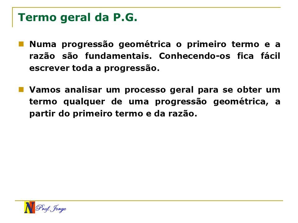 Prof. Jorge Termo geral da P.G. Numa progressão geométrica o primeiro termo e a razão são fundamentais. Conhecendo-os fica fácil escrever toda a progr