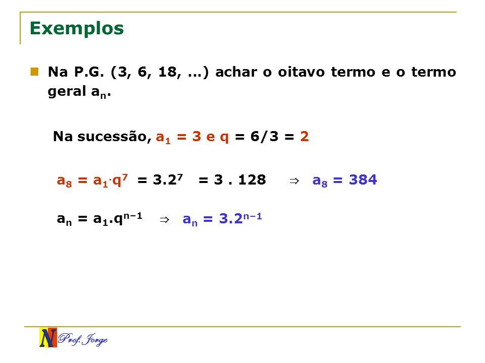 Prof. Jorge Exemplos Na P.G. (3, 6, 18,...) achar o oitavo termo e o termo geral a n. Na sucessão, a 1 = 3 e q = 6/3 = 2 a 8 = a 1. q 7 = 3.2 7 = 3. 1
