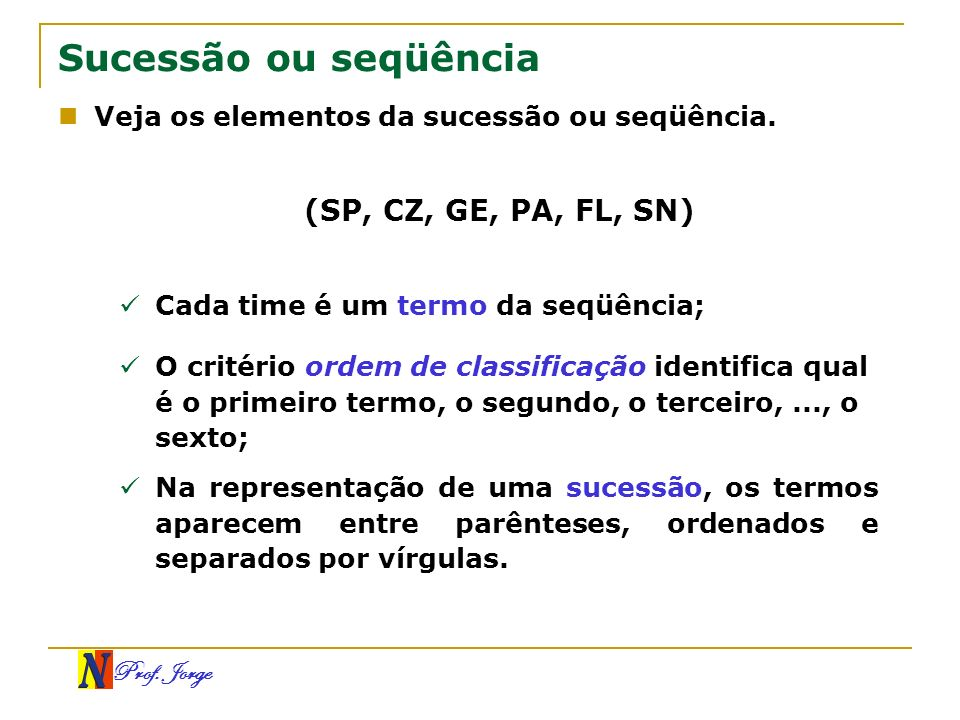 Prof. Jorge Sucessão ou seqüência Veja os elementos da sucessão ou seqüência. (SP, CZ, GE, PA, FL, SN) Cada time é um termo da seqüência; O critério o