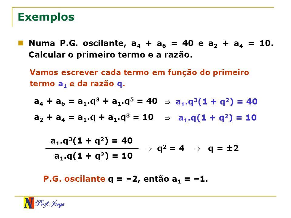 Prof. Jorge Exemplos Numa P.G. oscilante, a 4 + a 6 = 40 e a 2 + a 4 = 10. Calcular o primeiro termo e a razão. Vamos escrever cada termo em função do