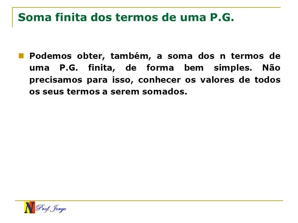 Prof. Jorge Soma finita dos termos de uma P.G. Podemos obter, também, a soma dos n termos de uma P.G. finita, de forma bem simples. Não precisamos par