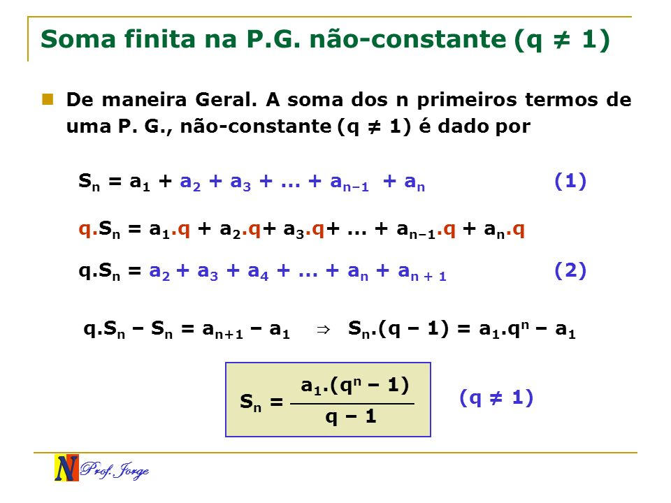 Prof. Jorge Soma finita na P.G. não-constante (q 1) De maneira Geral. A soma dos n primeiros termos de uma P. G., não-constante (q 1) é dado por S n =