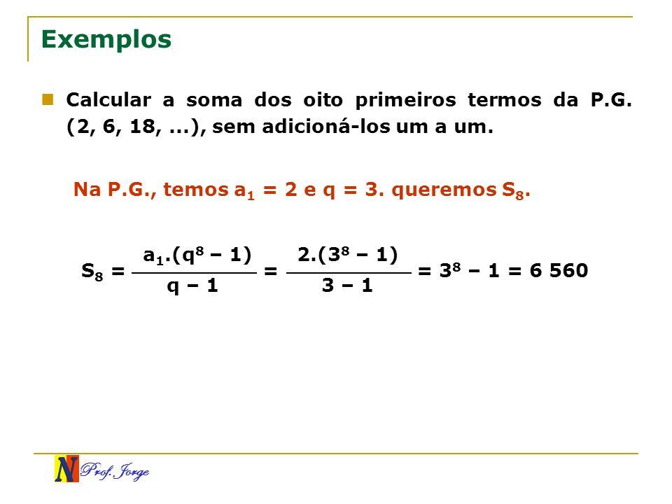 Prof. Jorge Exemplos Calcular a soma dos oito primeiros termos da P.G. (2, 6, 18,...), sem adicioná-los um a um. Na P.G., temos a 1 = 2 e q = 3. quere