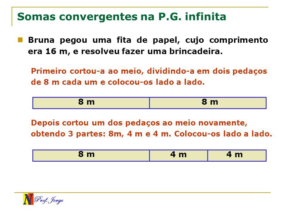 Prof. Jorge Somas convergentes na P.G. infinita Bruna pegou uma fita de papel, cujo comprimento era 16 m, e resolveu fazer uma brincadeira. Primeiro c