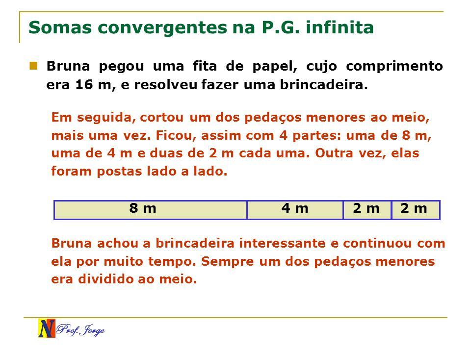Prof. Jorge Somas convergentes na P.G. infinita Bruna pegou uma fita de papel, cujo comprimento era 16 m, e resolveu fazer uma brincadeira. Em seguida